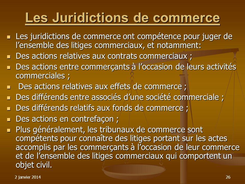 2 janvier 201426 Les Juridictions de commerce Les juridictions de commerce ont compétence pour juger de lensemble des litiges commerciaux, et notammen