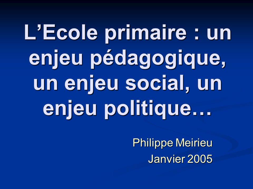 LEcole primaire : un enjeu pédagogique, un enjeu social, un enjeu politique… Philippe Meirieu Janvier 2005