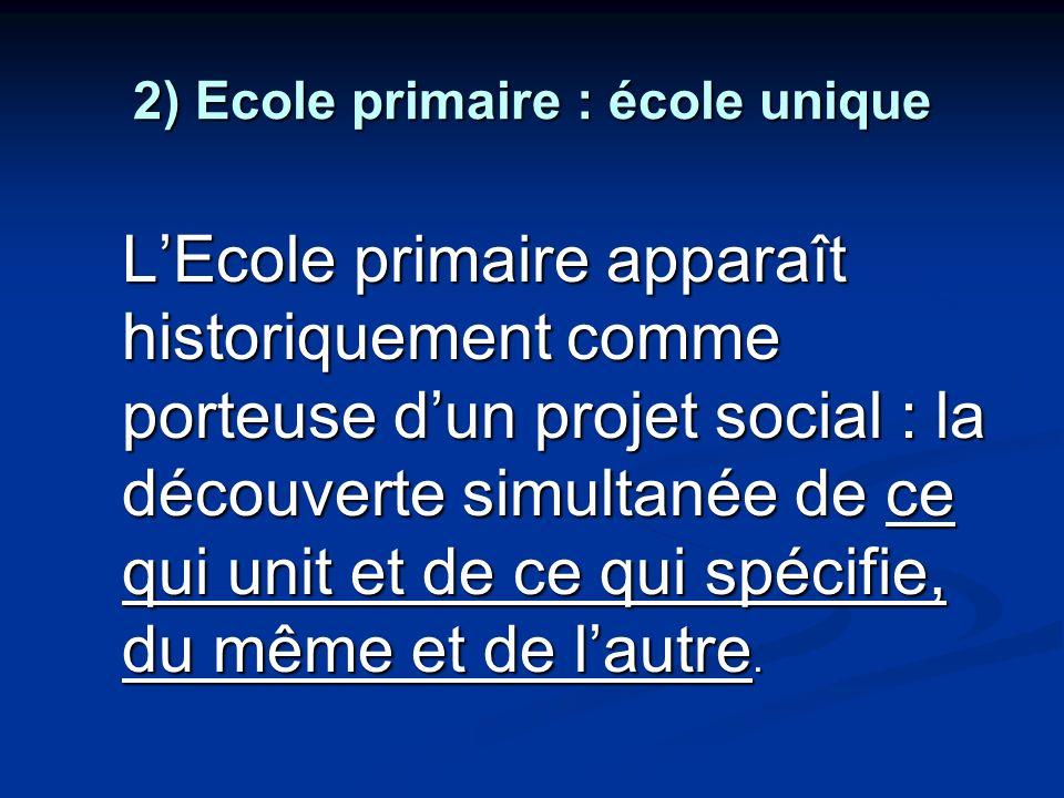 2) Ecole primaire : école unique LEcole primaire apparaît historiquement comme porteuse dun projet social : la découverte simultanée de ce qui unit et