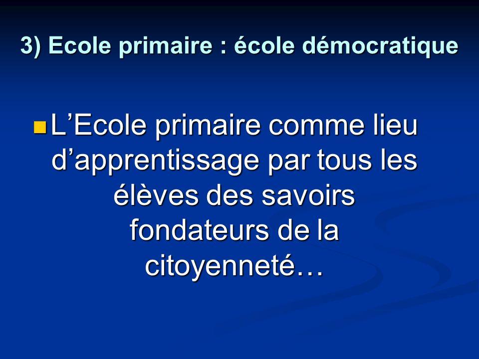 3) Ecole primaire : école démocratique LEcole primaire comme lieu dapprentissage par tous les élèves des savoirs fondateurs de la citoyenneté… LEcole