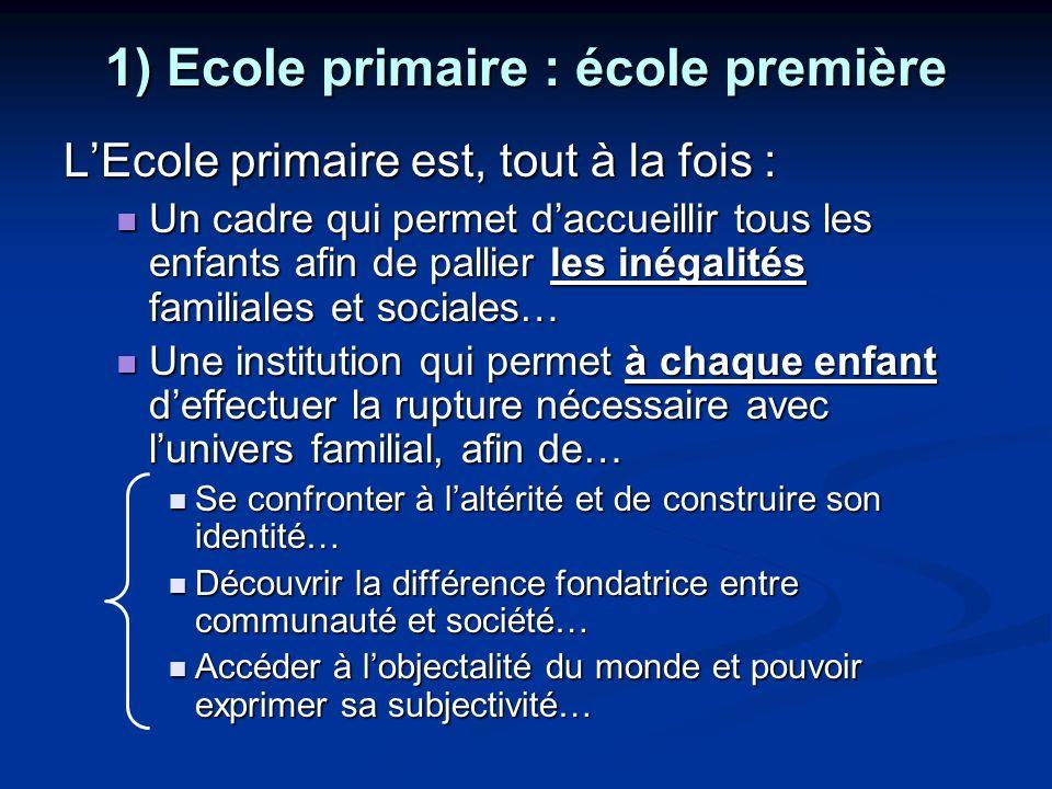 1) Ecole primaire : école première LEcole primaire est, tout à la fois : Un cadre qui permet daccueillir tous les enfants afin de pallier les inégalit