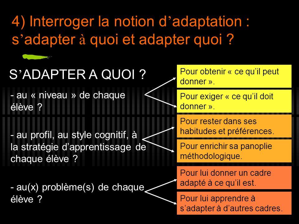 4) Interroger la notion d adaptation : s adapter à quoi et adapter quoi ? S ADAPTER A QUOI ? - au « niveau » de chaque élève ? - au profil, au style c