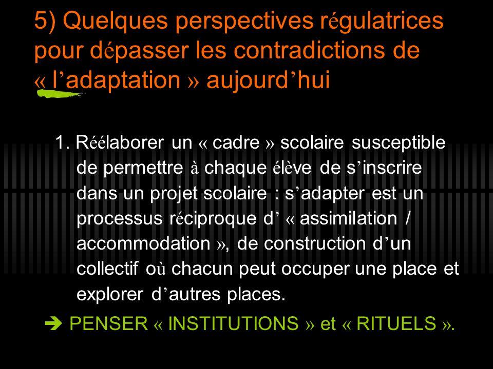 5) Quelques perspectives r é gulatrices pour d é passer les contradictions de « l adaptation » aujourd hui 1. R éé laborer un « cadre » scolaire susce