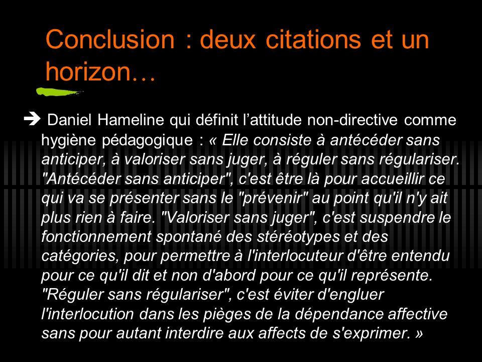 Conclusion : deux citations et un horizon … Daniel Hameline qui définit lattitude non-directive comme hygiène pédagogique : « Elle consiste à antécéde