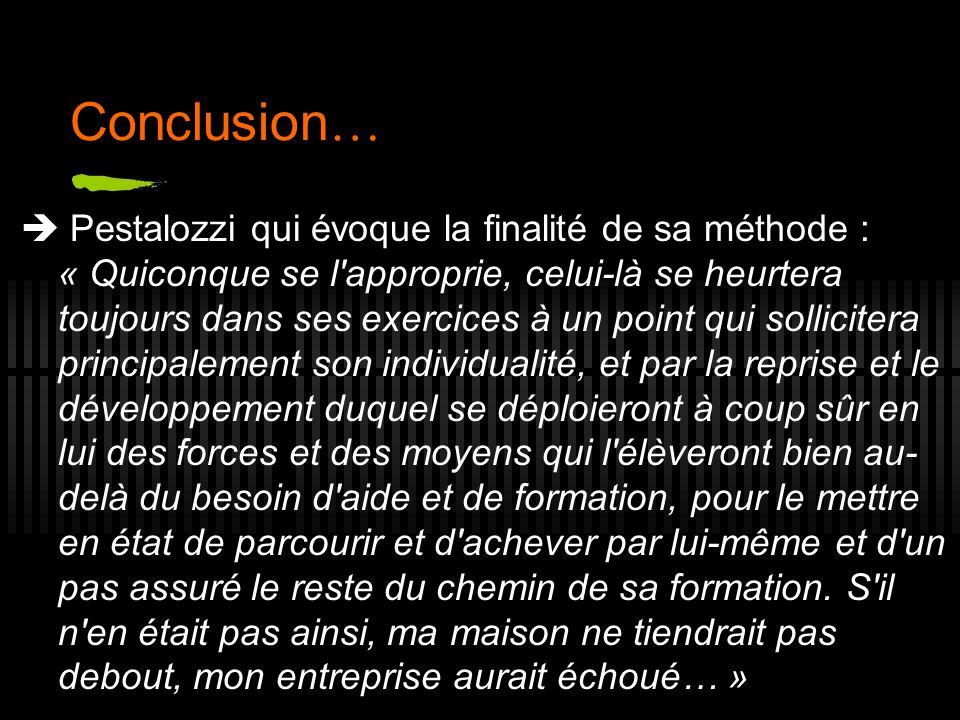 Conclusion … Pestalozzi qui évoque la finalité de sa méthode : « Quiconque se l'approprie, celui-là se heurtera toujours dans ses exercices à un point