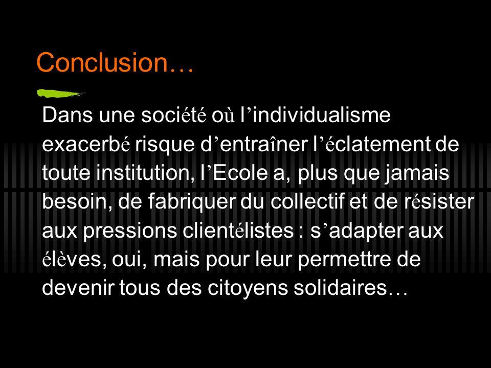 Conclusion … Dans une soci é t é o ù l individualisme exacerb é risque d entra î ner l é clatement de toute institution, l Ecole a, plus que jamais be