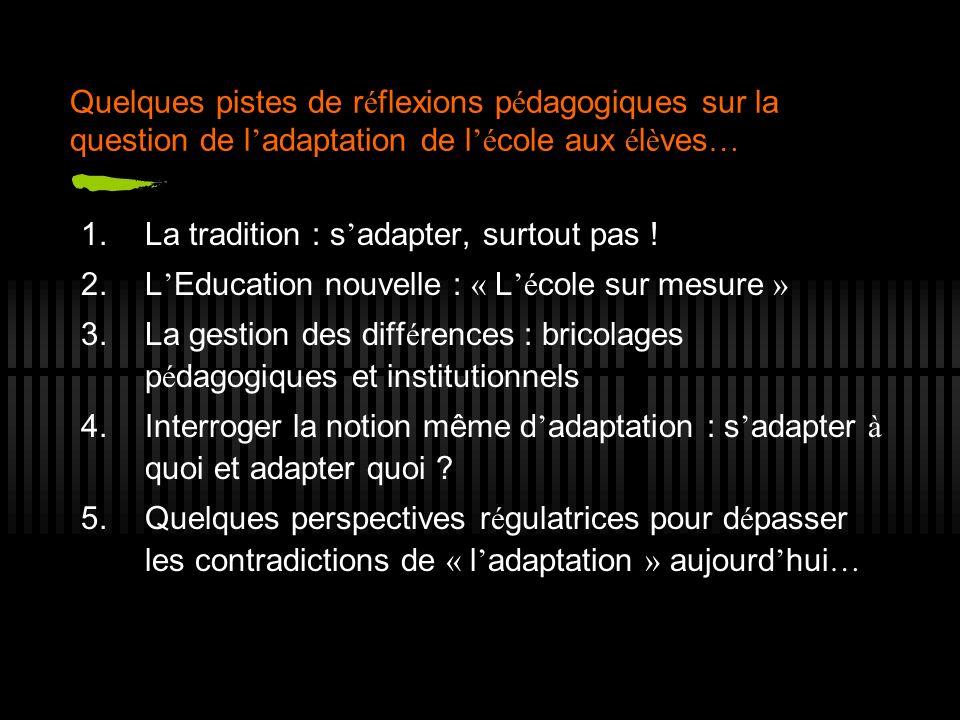 Quelques pistes de r é flexions p é dagogiques sur la question de l adaptation de l é cole aux é l è ves … 1.La tradition : s adapter, surtout pas ! 2