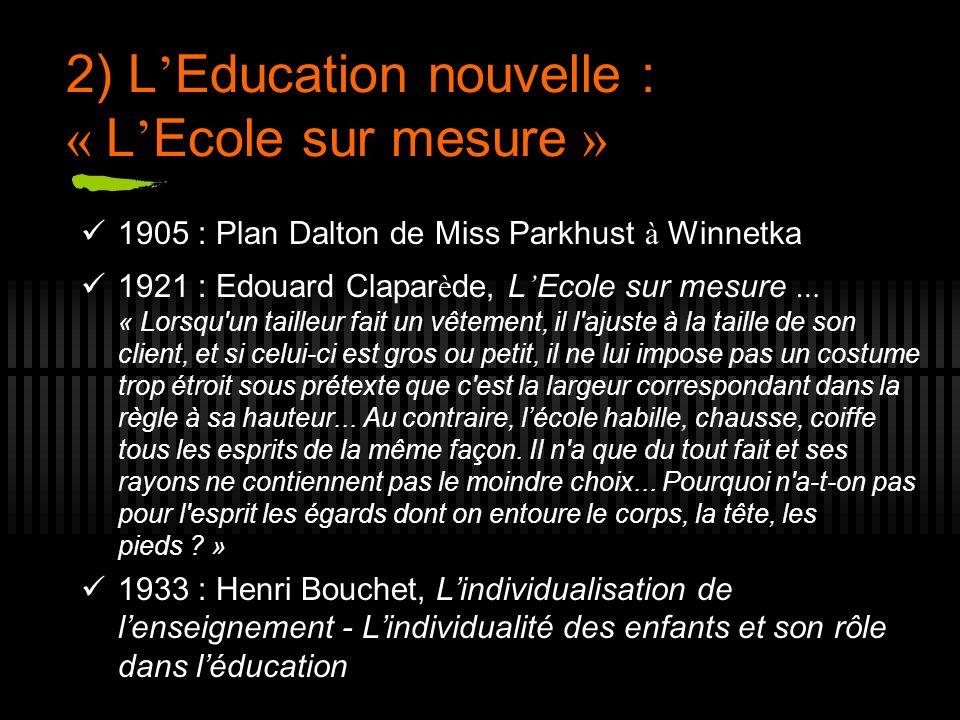 2) L Education nouvelle : « L Ecole sur mesure » 1905 : Plan Dalton de Miss Parkhust à Winnetka 1921 : Edouard Clapar è de, L Ecole sur mesure … « Lor