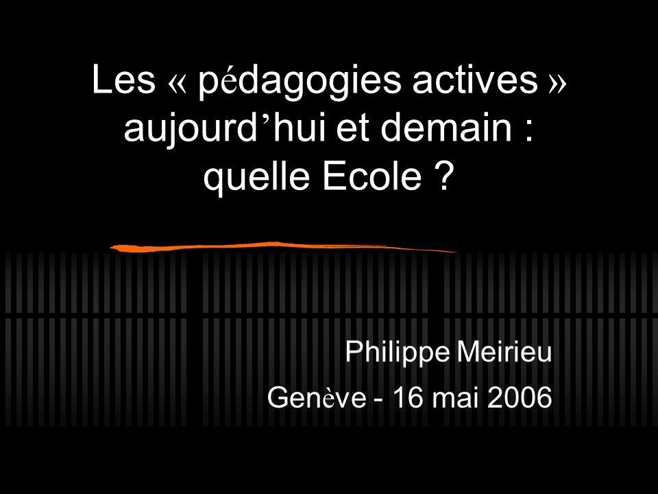 Les « p é dagogies actives » aujourd hui et demain : quelle Ecole ? Philippe Meirieu Gen è ve - 16 mai 2006
