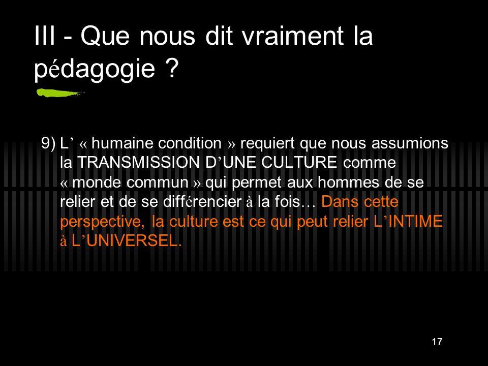 17 III - Que nous dit vraiment la p é dagogie ? 9) L « humaine condition » requiert que nous assumions la TRANSMISSION D UNE CULTURE comme « monde com