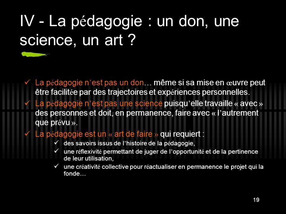 19 IV - La p é dagogie : un don, une science, un art ? La p é dagogie n est pas un don … même si sa mise en œ uvre peut être facilit é e par des traje