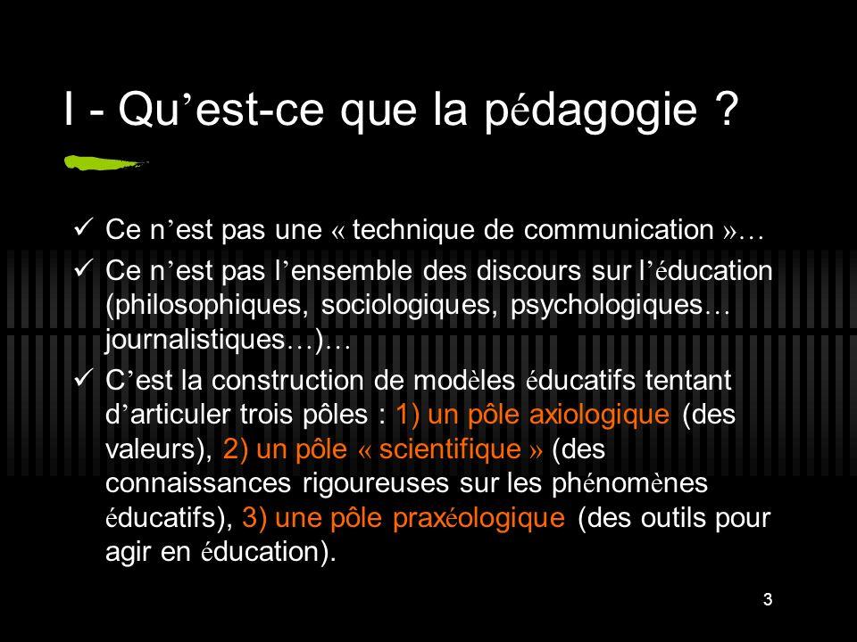 3 I - Qu est-ce que la p é dagogie ? Ce n est pas une « technique de communication »… Ce n est pas l ensemble des discours sur l é ducation (philosoph
