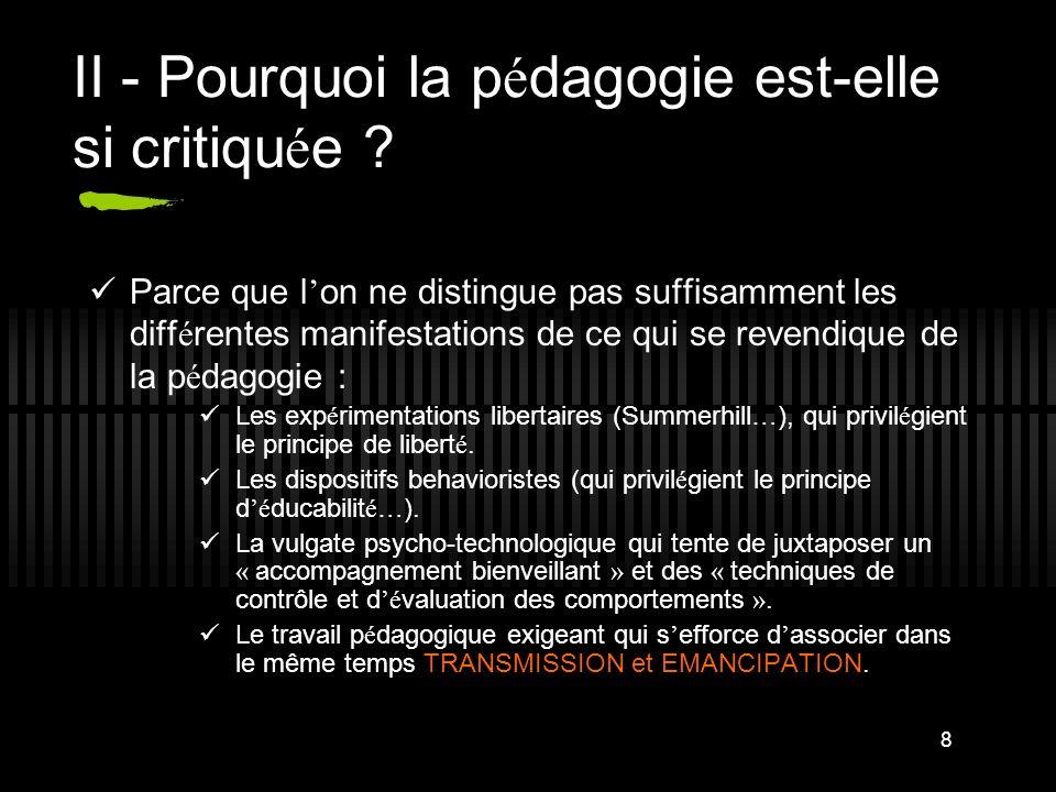 8 II - Pourquoi la p é dagogie est-elle si critiqu é e ? Parce que l on ne distingue pas suffisamment les diff é rentes manifestations de ce qui se re