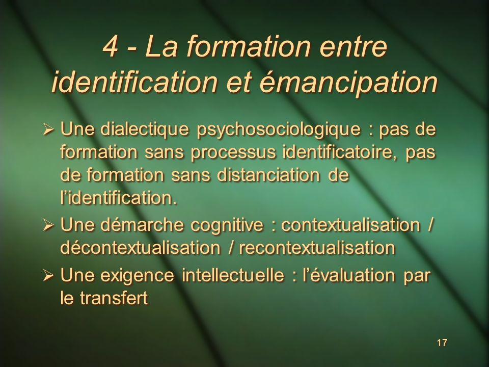 17 4 - La formation entre identification et émancipation Une dialectique psychosociologique : pas de formation sans processus identificatoire, pas de formation sans distanciation de lidentification.