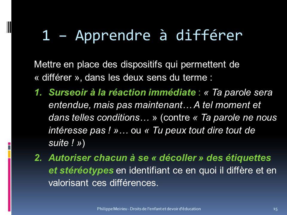 Philippe Meirieu - Droits de l'enfant et devoir d'éducation 15 1 – Apprendre à différer Mettre en place des dispositifs qui permettent de « différer »