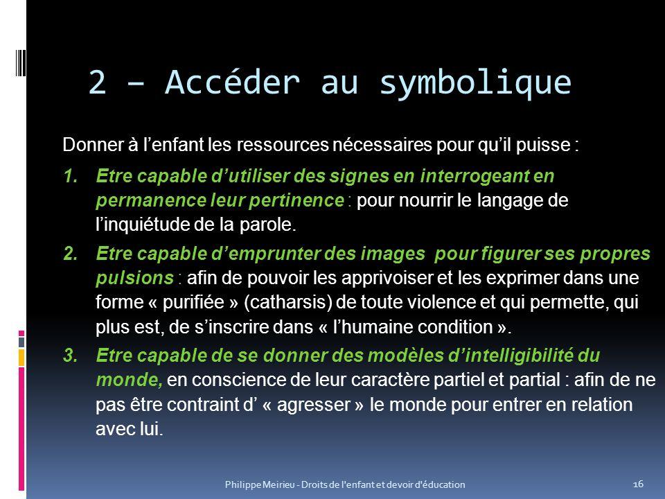 Philippe Meirieu - Droits de l'enfant et devoir d'éducation 16 2 – Accéder au symbolique Donner à lenfant les ressources nécessaires pour quil puisse