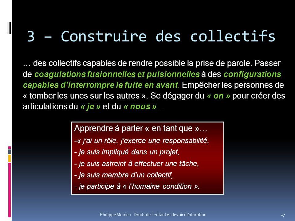 Philippe Meirieu - Droits de l enfant et devoir d éducation 17 3 – Construire des collectifs … des collectifs capables de rendre possible la prise de parole.