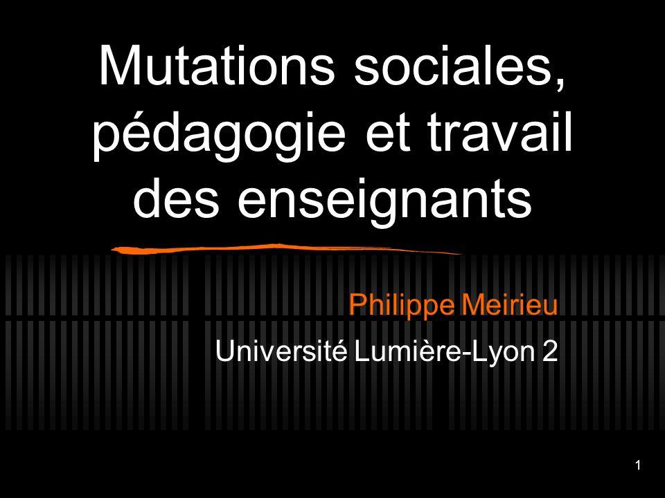1 Mutations sociales, pédagogie et travail des enseignants Philippe Meirieu Université Lumière-Lyon 2