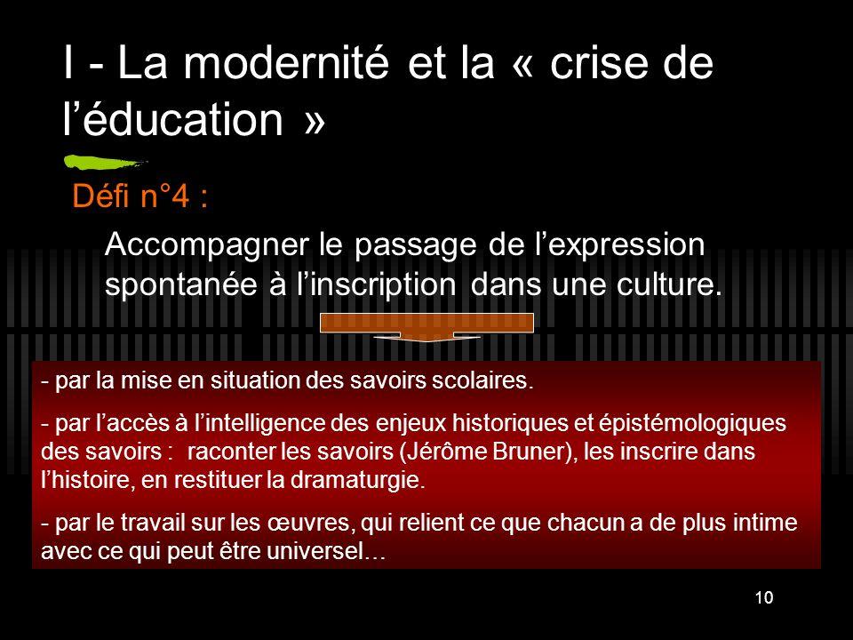 10 I - La modernité et la « crise de léducation » Défi n°4 : Accompagner le passage de lexpression spontanée à linscription dans une culture. - par la