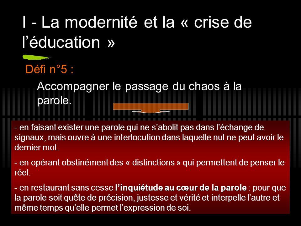 11 I - La modernité et la « crise de léducation » Défi n°5 : Accompagner le passage du chaos à la parole. - en faisant exister une parole qui ne sabol