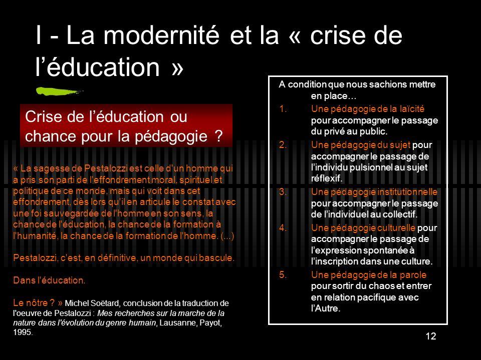 12 I - La modernité et la « crise de léducation » A condition que nous sachions mettre en place… 1.Une pédagogie de la laïcité pour accompagner le pas