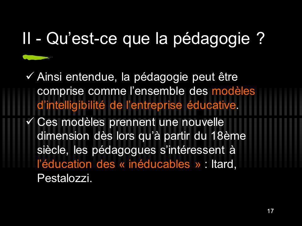 17 II - Quest-ce que la pédagogie ? Ainsi entendue, la pédagogie peut être comprise comme lensemble des modèles dintelligibilité de lentreprise éducat