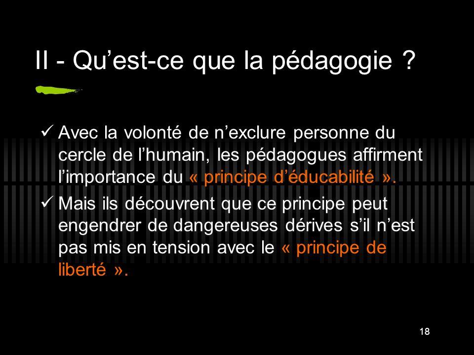18 II - Quest-ce que la pédagogie ? Avec la volonté de nexclure personne du cercle de lhumain, les pédagogues affirment limportance du « principe dédu