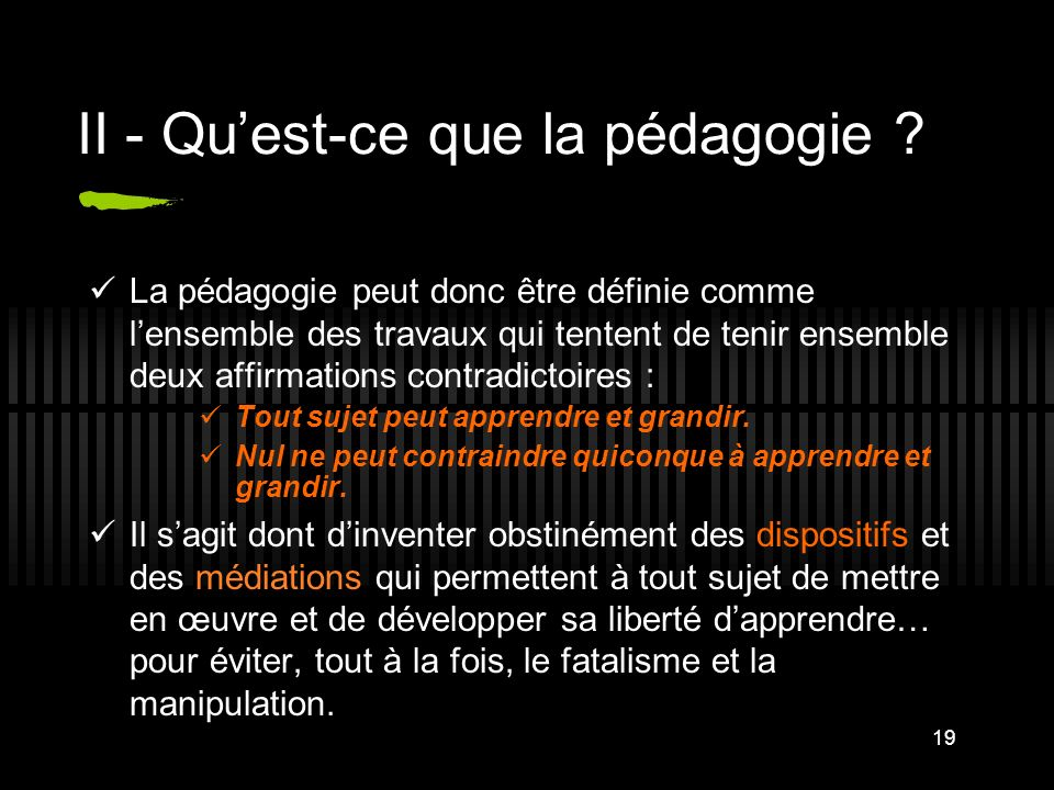 19 II - Quest-ce que la pédagogie ? La pédagogie peut donc être définie comme lensemble des travaux qui tentent de tenir ensemble deux affirmations co