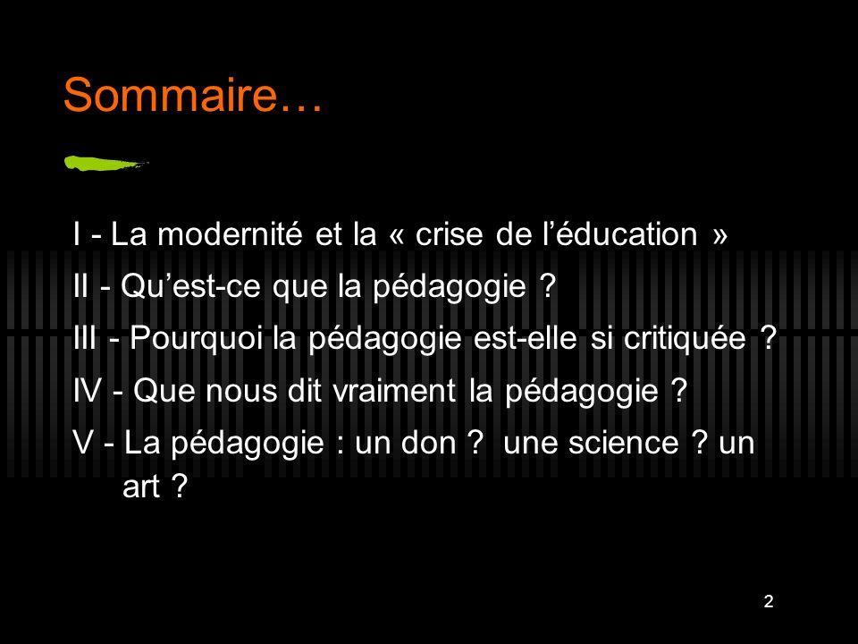 2 Sommaire… I - La modernité et la « crise de léducation » II - Quest-ce que la pédagogie ? III - Pourquoi la pédagogie est-elle si critiquée ? IV - Q