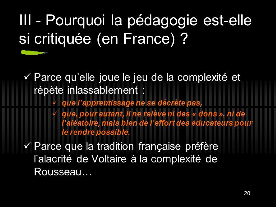 20 III - Pourquoi la pédagogie est-elle si critiquée (en France) ? Parce quelle joue le jeu de la complexité et répète inlassablement : que lapprentis