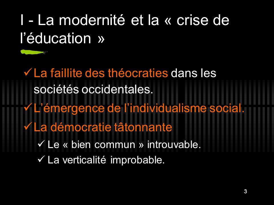 3 I - La modernité et la « crise de léducation » La faillite des théocraties dans les sociétés occidentales. Lémergence de lindividualisme social. La
