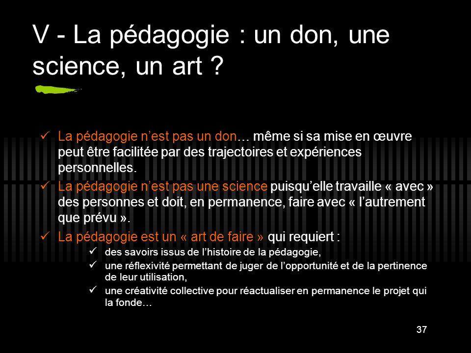 37 V - La pédagogie : un don, une science, un art ? La pédagogie nest pas un don… même si sa mise en œuvre peut être facilitée par des trajectoires et