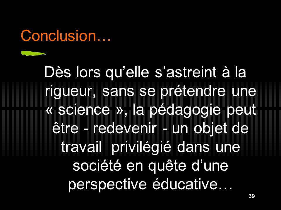 39 Conclusion… Dès lors quelle sastreint à la rigueur, sans se prétendre une « science », la pédagogie peut être - redevenir - un objet de travail pri