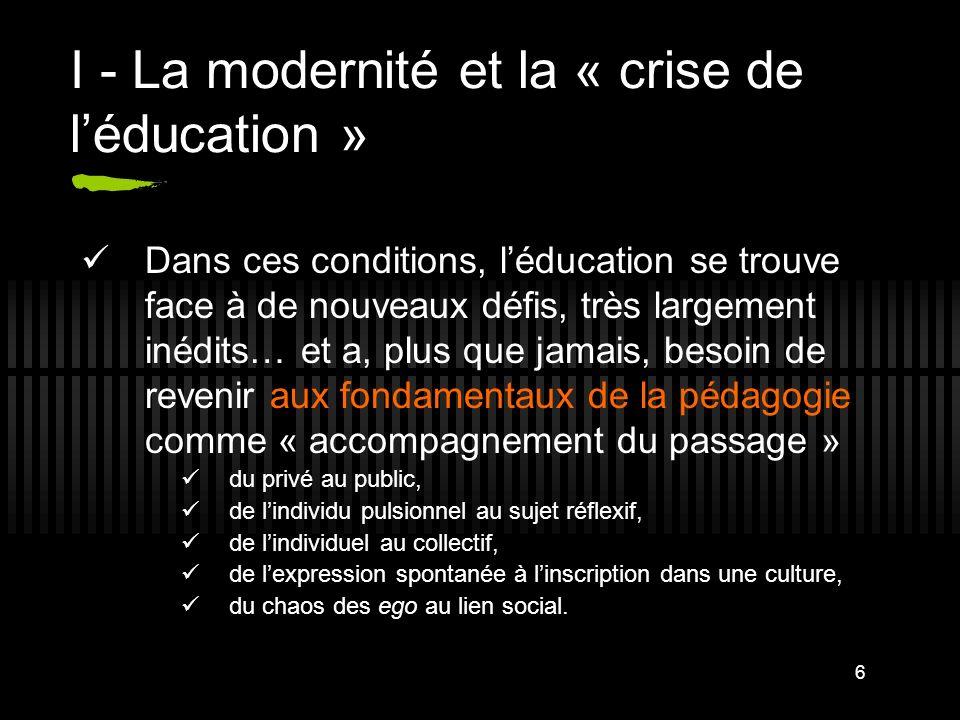 6 I - La modernité et la « crise de léducation » Dans ces conditions, léducation se trouve face à de nouveaux défis, très largement inédits… et a, plu