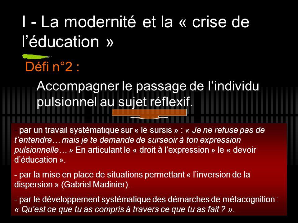 8 I - La modernité et la « crise de léducation » Défi n°2 : Accompagner le passage de lindividu pulsionnel au sujet réflexif. - par un travail systéma