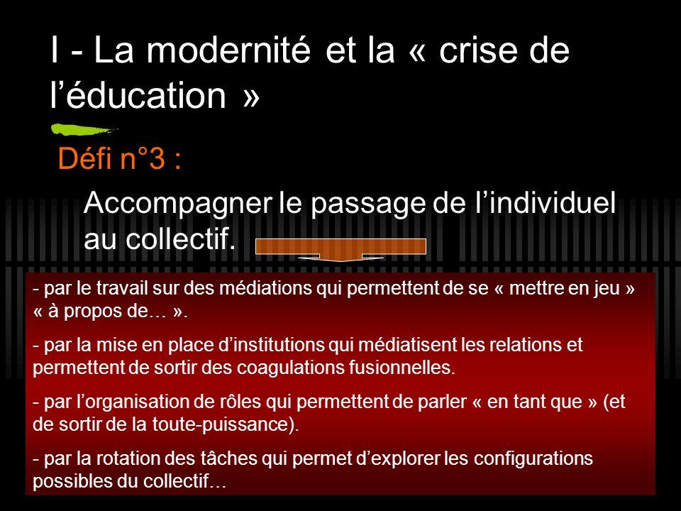 9 I - La modernité et la « crise de léducation » Défi n°3 : Accompagner le passage de lindividuel au collectif. - par le travail sur des médiations qu