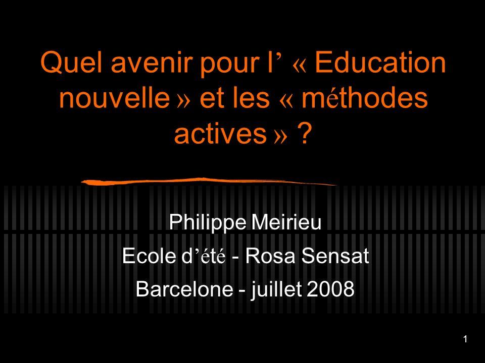 1 Quel avenir pour l « Education nouvelle » et les « m é thodes actives » ? Philippe Meirieu Ecole d é t é - Rosa Sensat Barcelone - juillet 2008