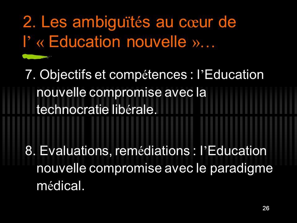 26 2. Les ambigu ï t é s au c œ ur de l « Education nouvelle »… 7. Objectifs et comp é tences : l Education nouvelle compromise avec la technocratie l