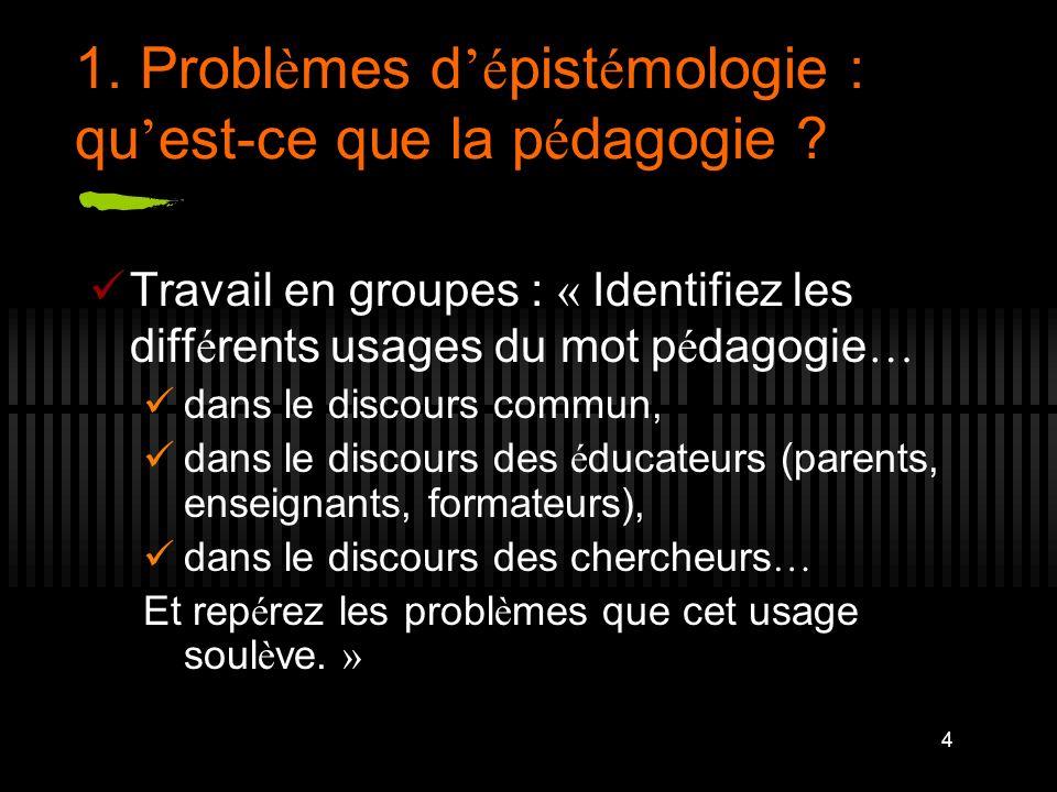 4 1. Probl è mes d é pist é mologie : qu est-ce que la p é dagogie ? Travail en groupes : « Identifiez les diff é rents usages du mot p é dagogie … da