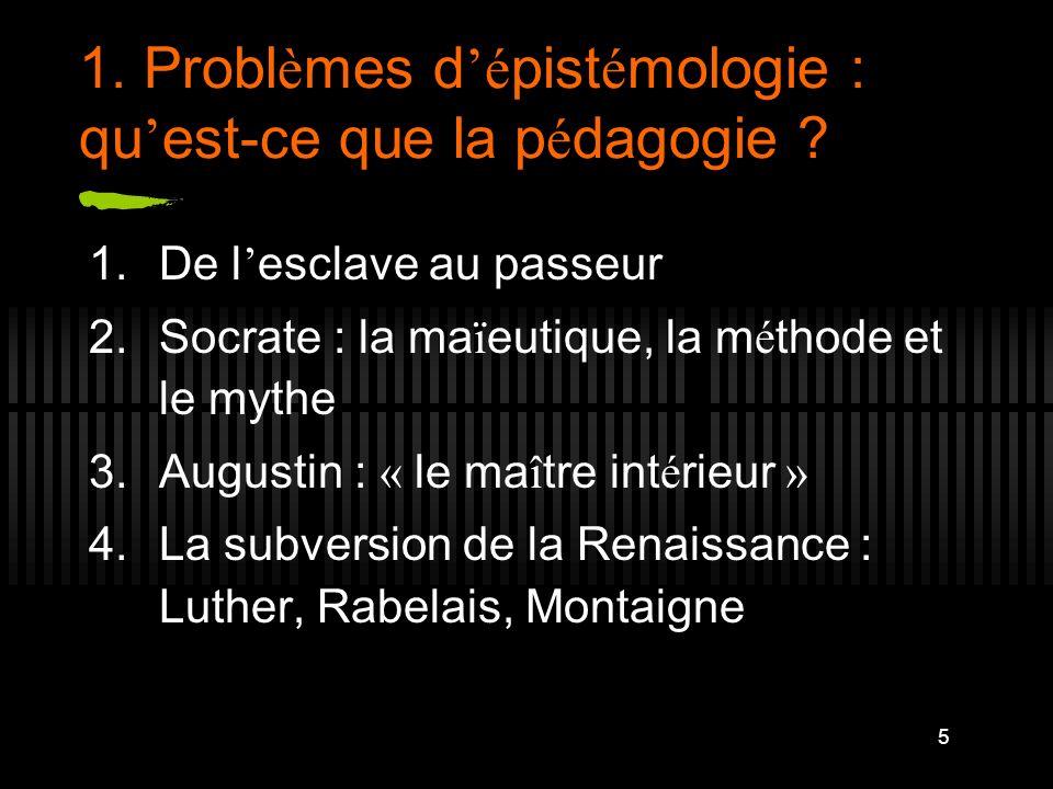 5 1. Probl è mes d é pist é mologie : qu est-ce que la p é dagogie ? 1.De l esclave au passeur 2.Socrate : la ma ï eutique, la m é thode et le mythe 3