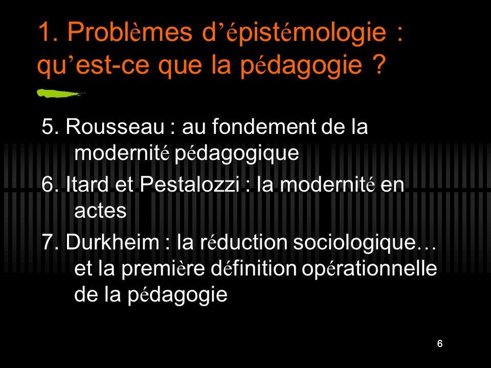 6 1. Probl è mes d é pist é mologie : qu est-ce que la p é dagogie ? 5. Rousseau : au fondement de la modernit é p é dagogique 6. Itard et Pestalozzi