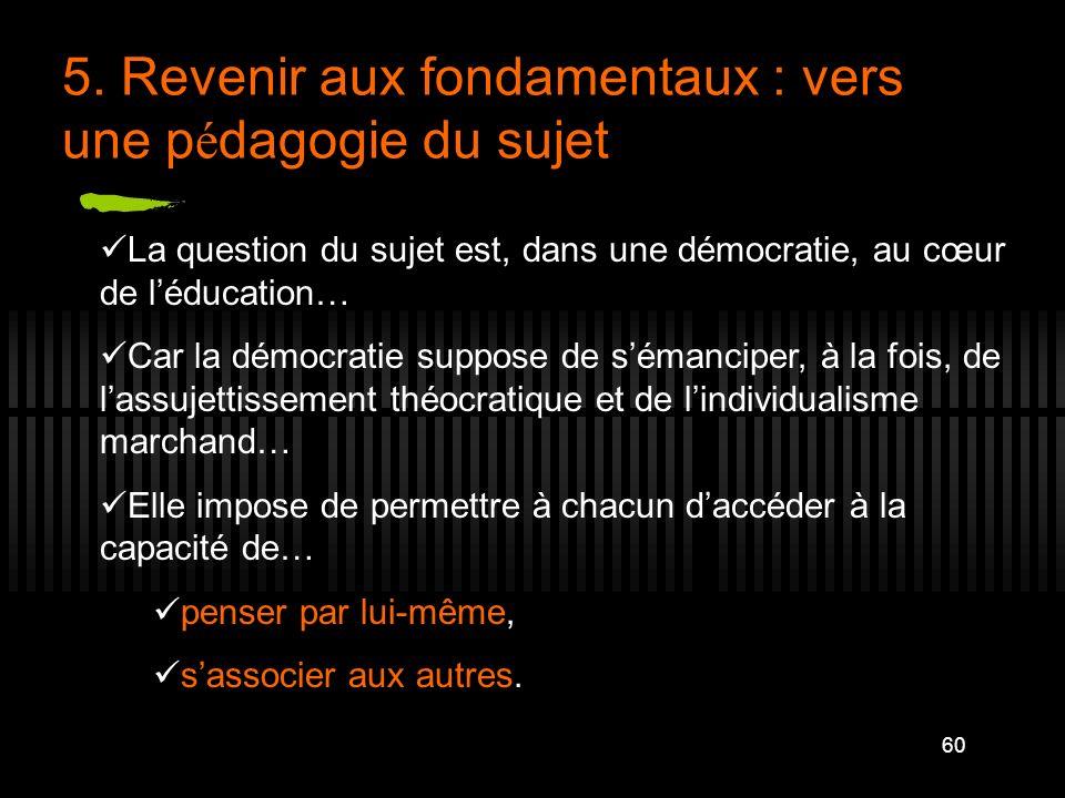 60 5. Revenir aux fondamentaux : vers une p é dagogie du sujet La question du sujet est, dans une démocratie, au cœur de léducation… Car la démocratie