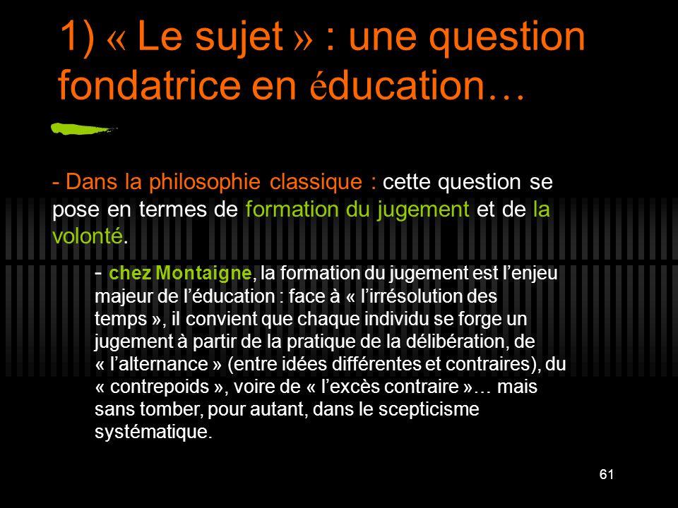 61 1) « Le sujet » : une question fondatrice en é ducation … - Dans la philosophie classique : cette question se pose en termes de formation du jugeme