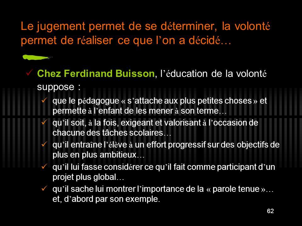 62 Le jugement permet de se d é terminer, la volont é permet de r é aliser ce que l on a d é cid é… Chez Ferdinand Buisson, l é ducation de la volont