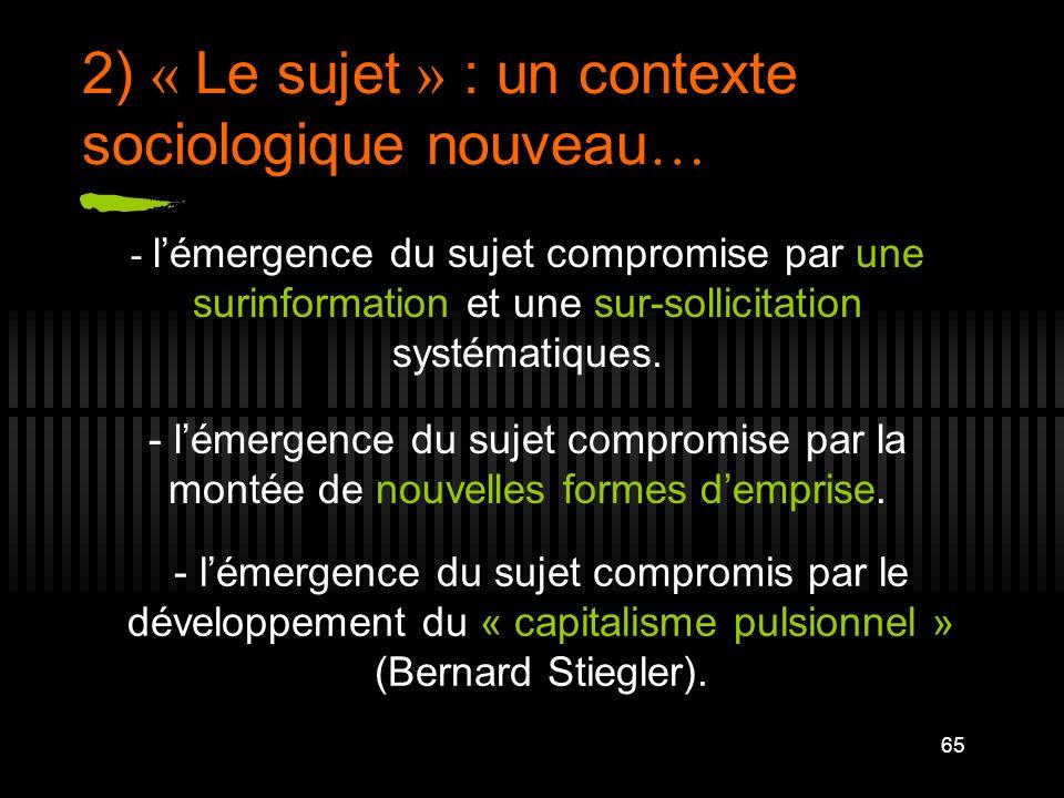 65 2) « Le sujet » : un contexte sociologique nouveau … - lémergence du sujet compromise par une surinformation et une sur-sollicitation systématiques