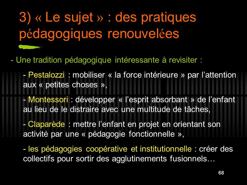 68 3) « Le sujet » : des pratiques p é dagogiques renouvel é es - Une tradition pédagogique intéressante à revisiter : - Pestalozzi : mobiliser « la f