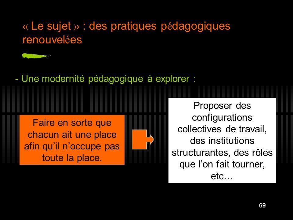 69 « Le sujet » : des pratiques p é dagogiques renouvel é es - Une modernité pédagogique à explorer : Faire en sorte que chacun ait une place afin qui