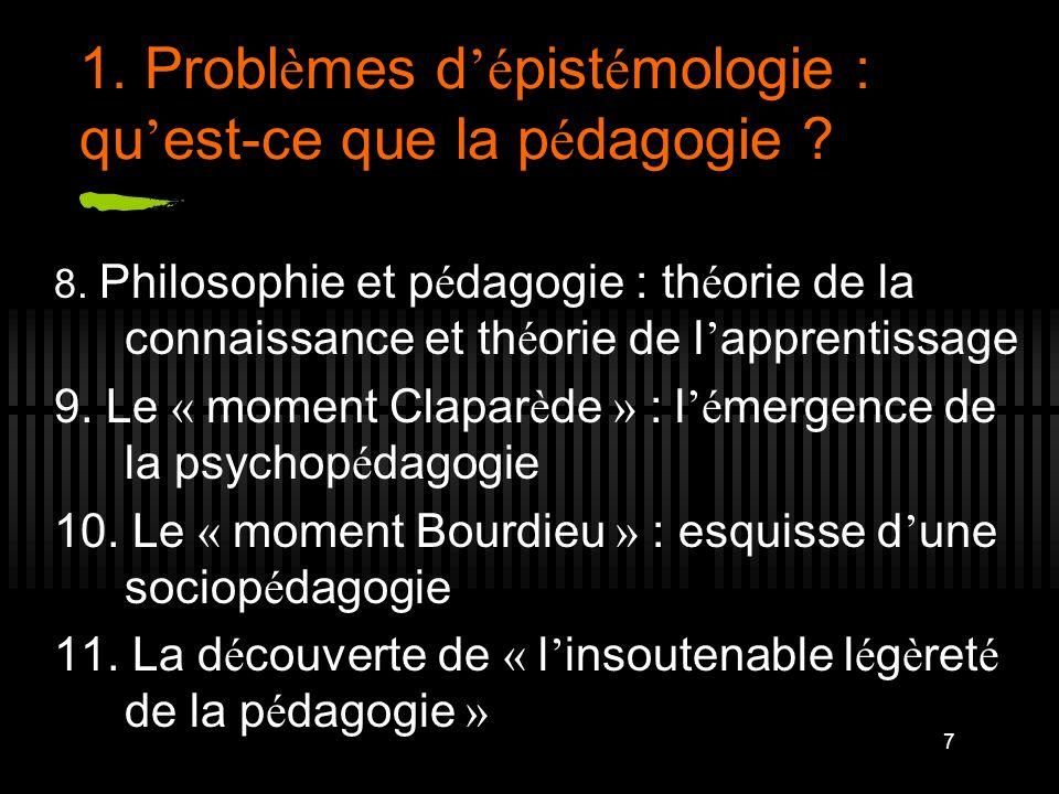 7 1. Probl è mes d é pist é mologie : qu est-ce que la p é dagogie ? 8. Philosophie et p é dagogie : th é orie de la connaissance et th é orie de l ap