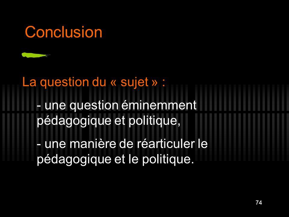 74 Conclusion La question du « sujet » : - une question éminemment pédagogique et politique, - une manière de réarticuler le pédagogique et le politiq