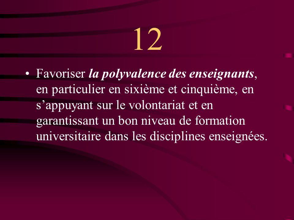 12 Favoriser la polyvalence des enseignants, en particulier en sixième et cinquième, en sappuyant sur le volontariat et en garantissant un bon niveau de formation universitaire dans les disciplines enseignées.